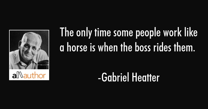 The only time some people work like a horse is when the boss rides them. - Gabriel Heatter Quote