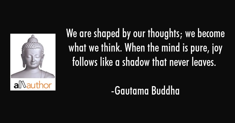 We are shaped by our thoughts; we become what we think. When the mind is pure, joy follows like a... - Gautama Buddha Quote