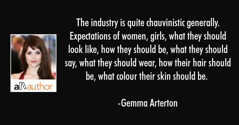 The industry is quite chauvinistic generally. Expectations of women, girls, what they should look... - Gemma Arterton Quote