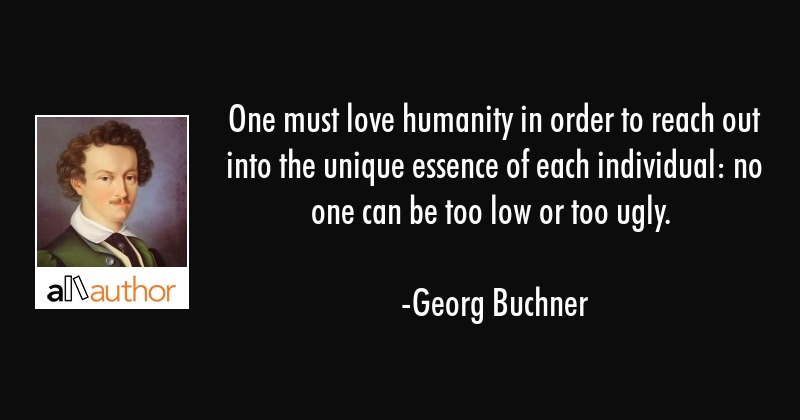 One must love humanity in order to reach out into the unique essence of each individual: no one can... - Georg Buchner Quote