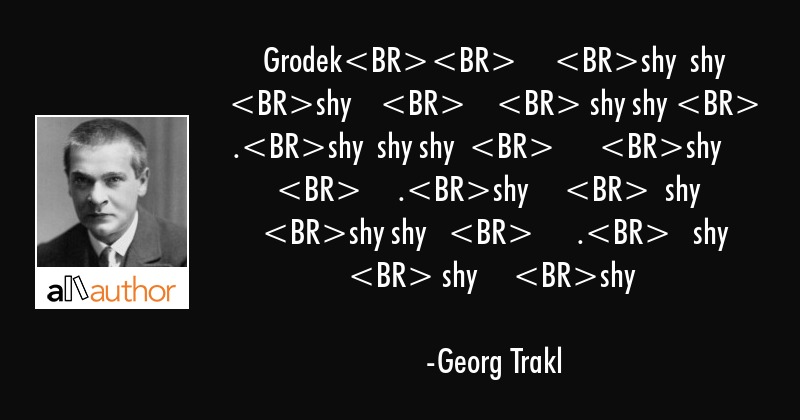 Grodek     shy  shy shy         shy shy  .shy  shy shy        shy           .shy       shy   shy... - Georg Trakl Quote
