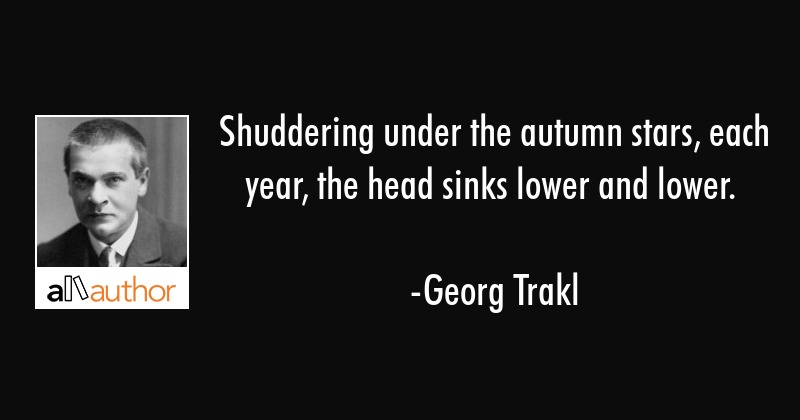 Shuddering under the autumn stars, each year, the head sinks lower and lower. - Georg Trakl Quote