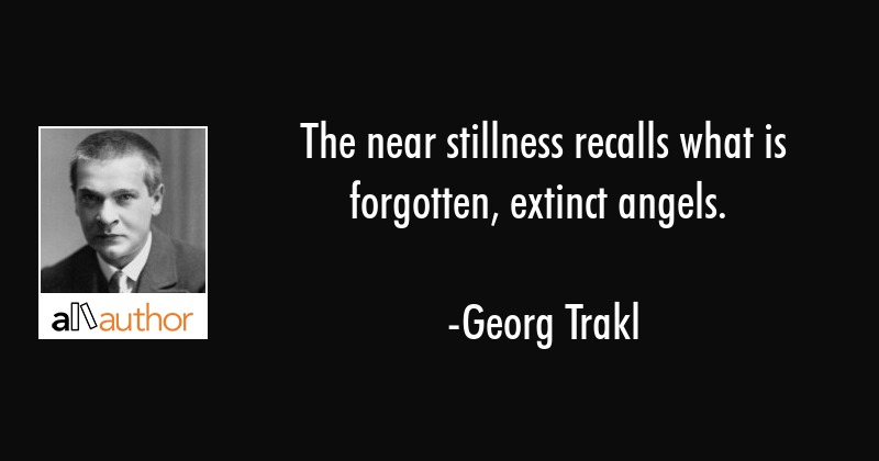 The near stillness recalls what is forgotten, extinct angels. - Georg Trakl Quote