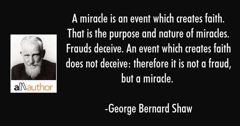 A miracle is an event which creates faith. That is the purpose and nature of miracles. Frauds... - George Bernard Shaw Quote