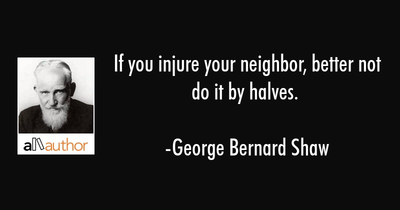 If you injure your neighbor, better not do it by halves. - George Bernard Shaw Quote