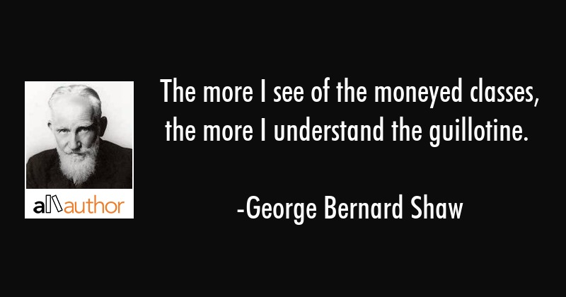 The more I see of the moneyed classes, the more I understand the guillotine. - George Bernard Shaw Quote