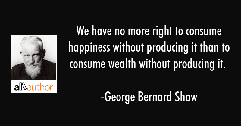 We have no more right to consume happiness without producing it than to consume wealth without... - George Bernard Shaw Quote