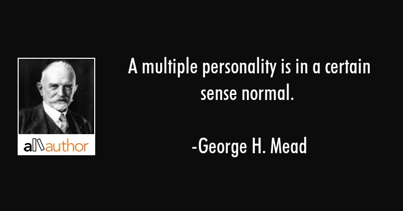 A multiple personality is in a certain sense normal. - George H. Mead Quote