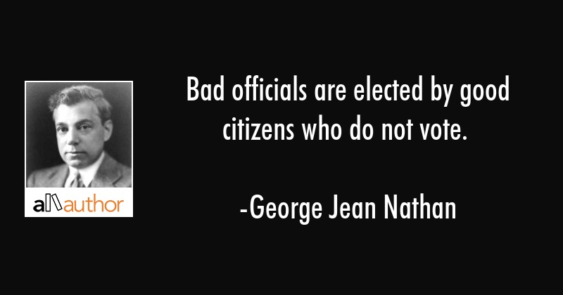 Bad Officials Are Elected By Good Citizens Quote