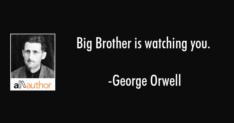 Big Brother is watching you. - George Orwell Quote