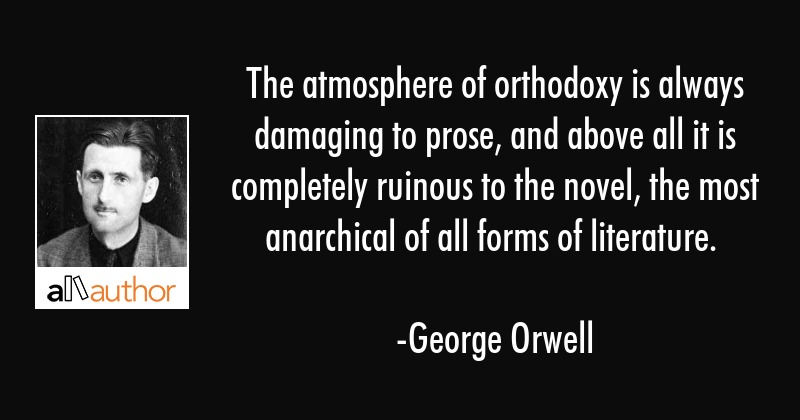 The atmosphere of orthodoxy is always damaging to prose, and above all it is completely ruinous to... - George Orwell Quote