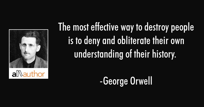 The most effective way to destroy people is to deny and obliterate their own understanding of their... - George Orwell Quote