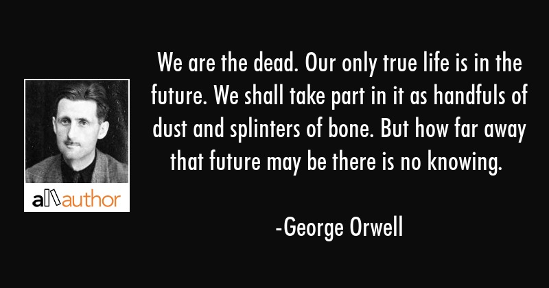 We are the dead. Our only true life is in the future. We shall take part in it as handfuls of dust... - George Orwell Quote