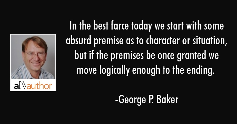 In the best farce today we start with some absurd premise as to character or situation, but if the... - George P. Baker Quote