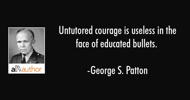 George Patton Quotes | Untutored Courage Is Useless In The Face Of Quote
