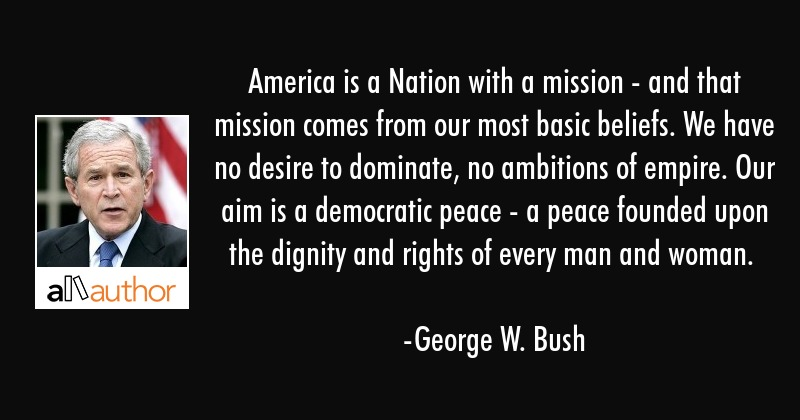 America is a Nation with a mission - and that mission comes from our most basic beliefs. We have no... - George W. Bush Quote