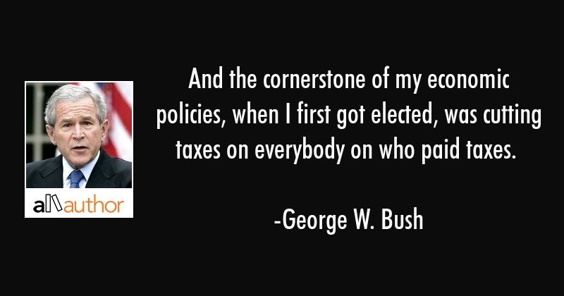And the cornerstone of my economic policies, when I first got elected, was cutting taxes on... - George W. Bush Quote