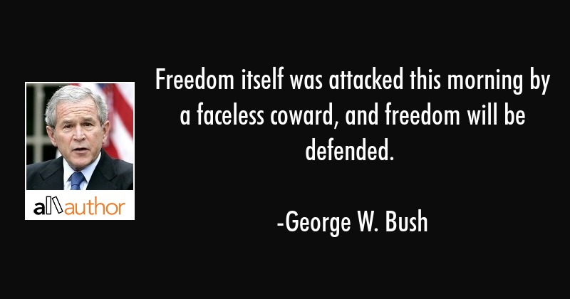 Freedom itself was attacked this morning by a faceless coward, and freedom will be defended. - George W. Bush Quote