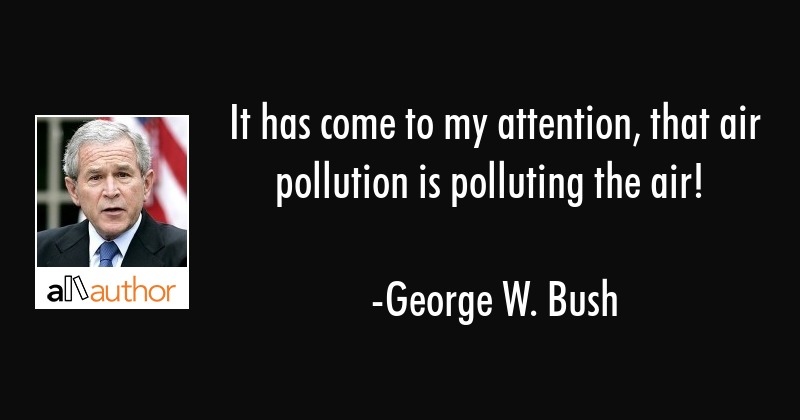 It has come to my attention, that air pollution is polluting the air! - George W. Bush Quote