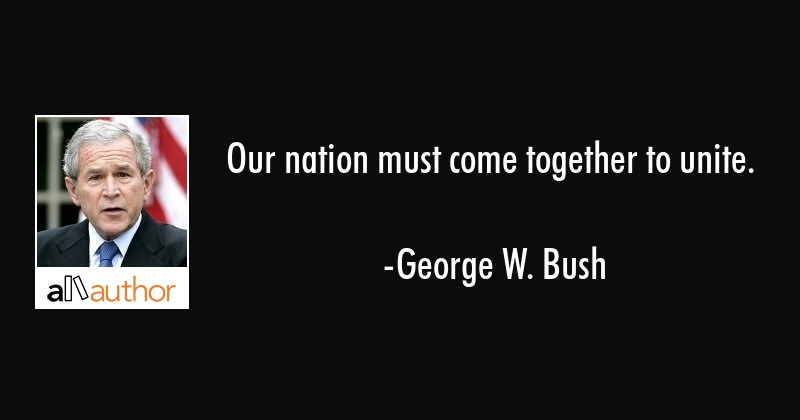 Our nation must come together to unite. - George W. Bush Quote