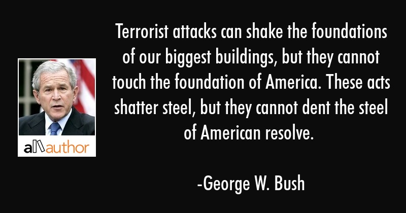 Terrorist attacks can shake the foundations of our biggest buildings, but they cannot touch the... - George W. Bush Quote