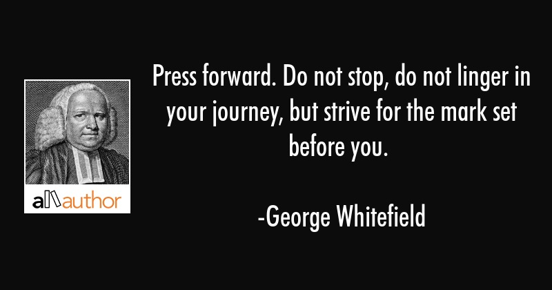 Press forward. Do not stop, do not linger in your journey, but strive for the mark set before you. - George Whitefield Quote