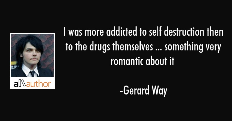 I was more addicted to self destruction then to the drugs themselves ... something very romantic... - Gerard Way Quote