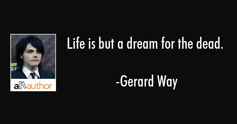 Life is but a dream for the dead. - Gerard Way Quote