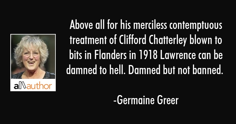 Above all for his merciless contemptuous treatment of Clifford Chatterley blown to bits in Flanders... - Germaine Greer Quote