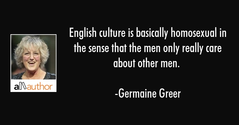 English culture is basically homosexual in the sense that the men only really care about other men. - Germaine Greer Quote