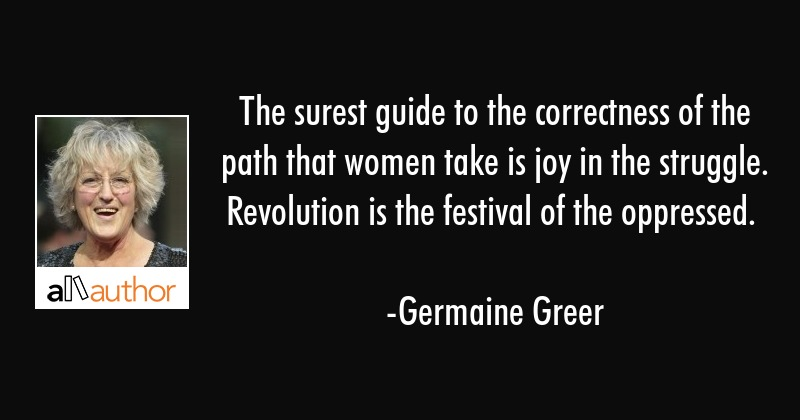 The surest guide to the correctness of the path that women take is joy in the struggle. Revolution... - Germaine Greer Quote