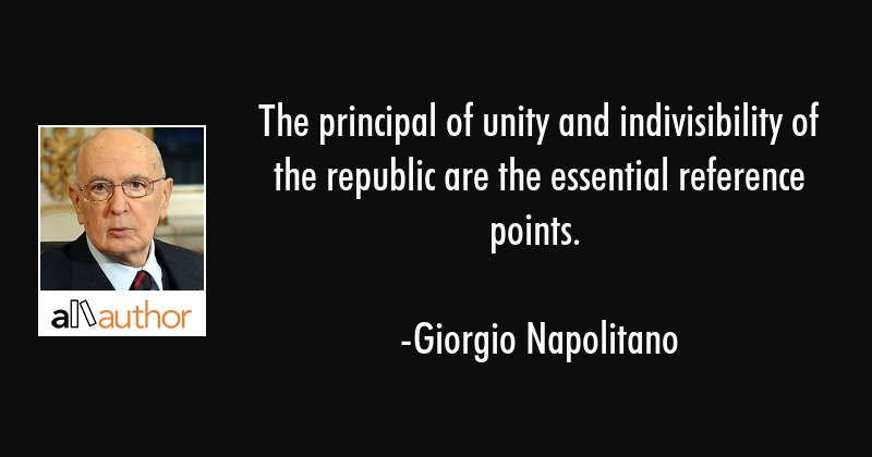 The principal of unity and indivisibility of the republic are the essential reference points. - Giorgio Napolitano Quote