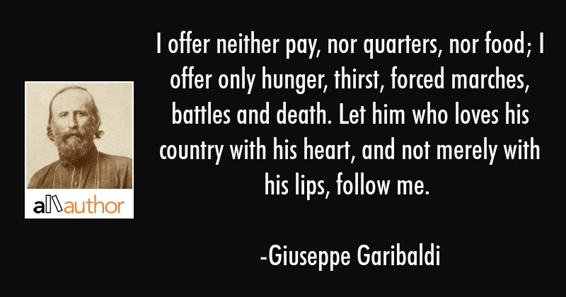 I offer neither pay, nor quarters, nor food; I offer only hunger, thirst, forced marches, battles... - Giuseppe Garibaldi Quote
