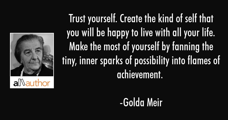 Trust yourself. Create the kind of self that you will be happy to live with all your life. Make the... - Golda Meir Quote