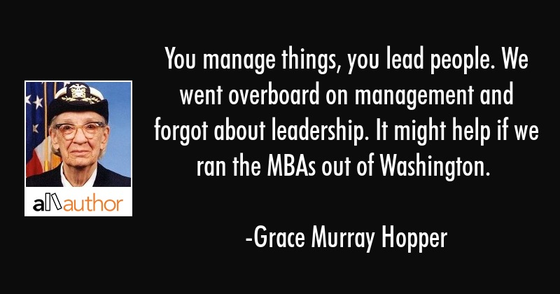 You manage things, you lead people. We went overboard on management and forgot about leadership. It... - Grace Murray Hopper Quote