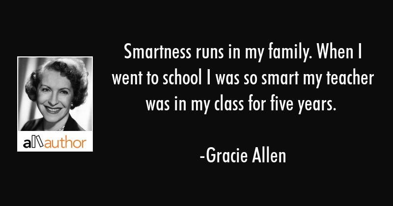 Smartness Runs In My Family. When I Went To School I Was So Smart My