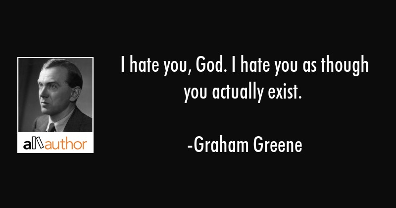 I hate you, God. I hate you as though you actually exist. - Graham Greene Quote