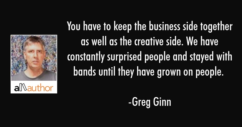 You have to keep the business side together as well as the creative side. We have constantly... - Greg Ginn Quote
