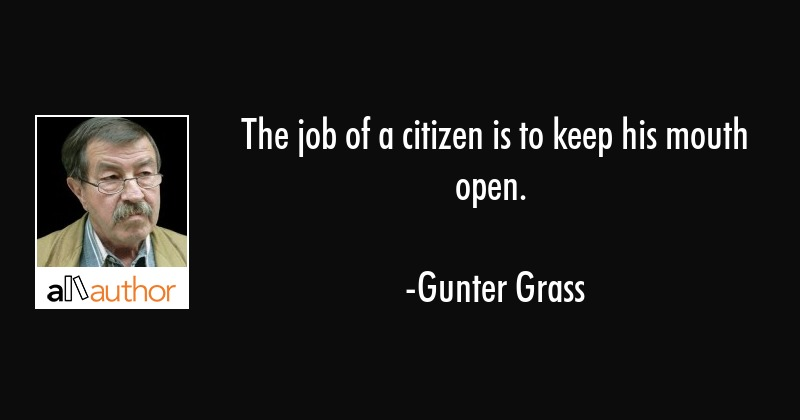 The job of a citizen is to keep his mouth open. - Gunter Grass Quote