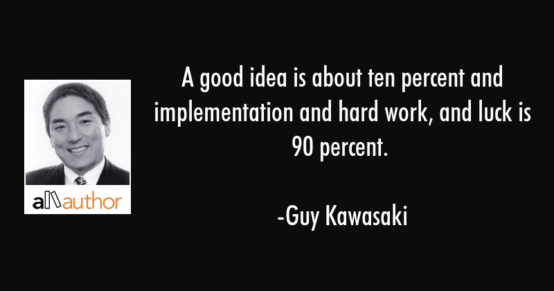 A good idea is about ten percent and implementation and hard work, and luck is 90 percent. - Guy Kawasaki Quote