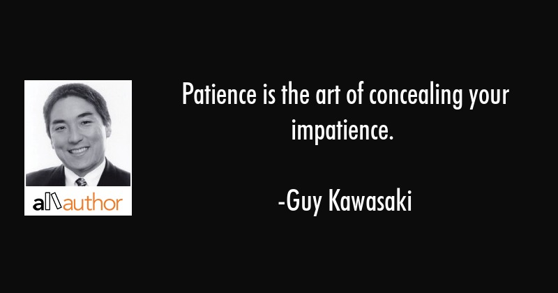 Patience is the art of concealing your impatience. - Guy Kawasaki Quote