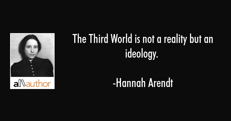 The Third World is not a reality but an ideology. - Hannah Arendt Quote