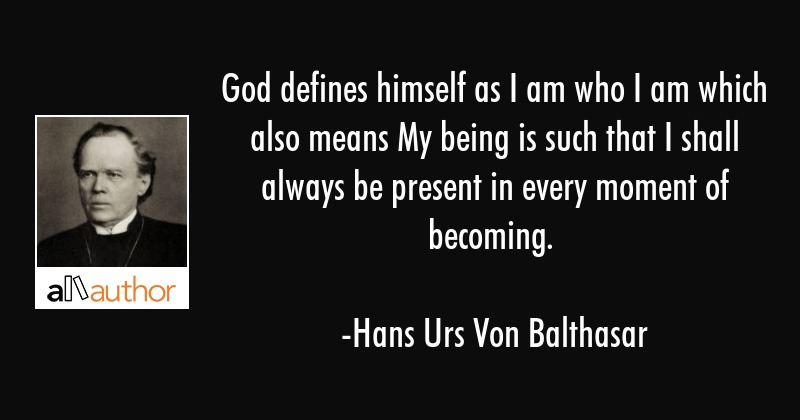 God defines himself as I am who I am which also means My being is such that I shall always be... - Hans Urs Von Balthasar Quote