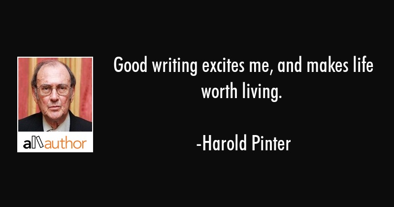 Good writing excites me, and makes life worth living. - Harold Pinter Quote
