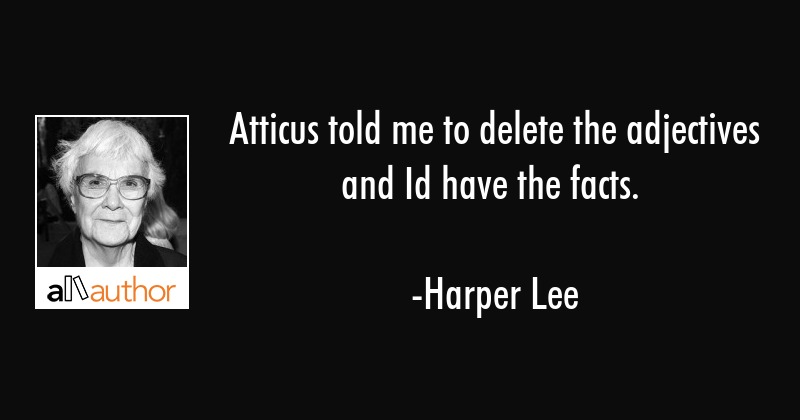 Atticus told me to delete the adjectives and Id have the facts. - Harper Lee Quote