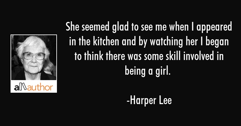 She seemed glad to see me when I appeared in the kitchen and by watching her I began to think there... - Harper Lee Quote