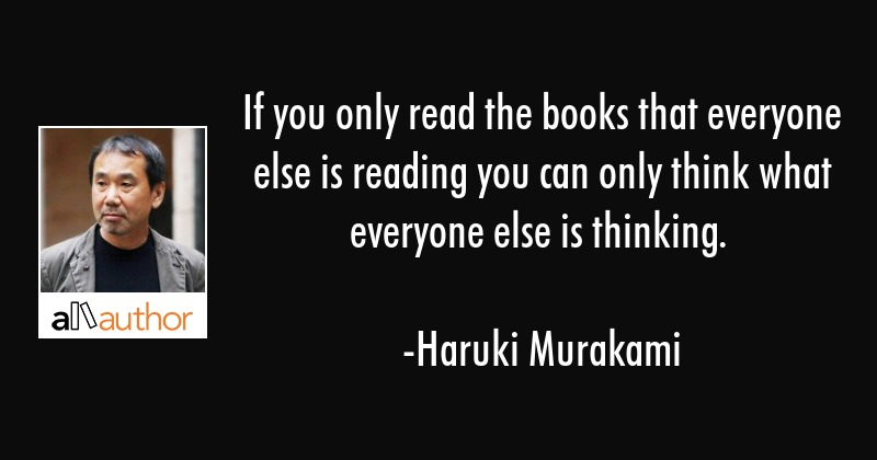 If you only read the books that everyone else is reading you can only think what everyone else is... - Haruki Murakami Quote