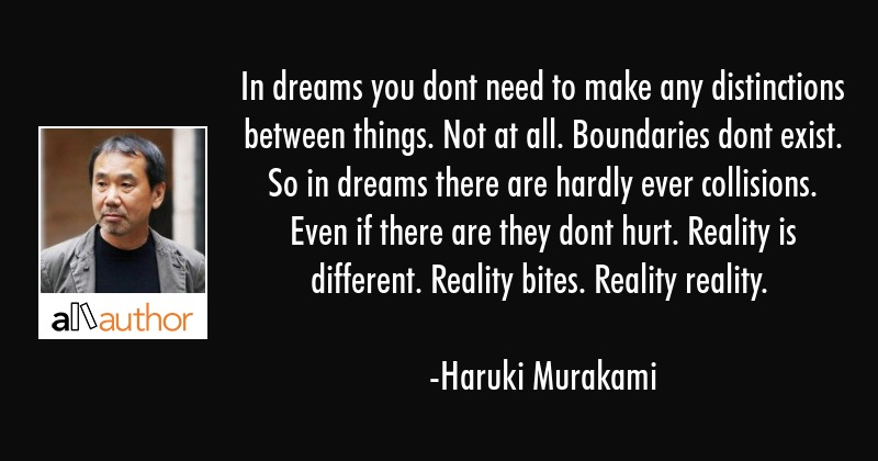 In dreams you dont need to make any distinctions between things. Not at all. Boundaries dont exist.... - Haruki Murakami Quote