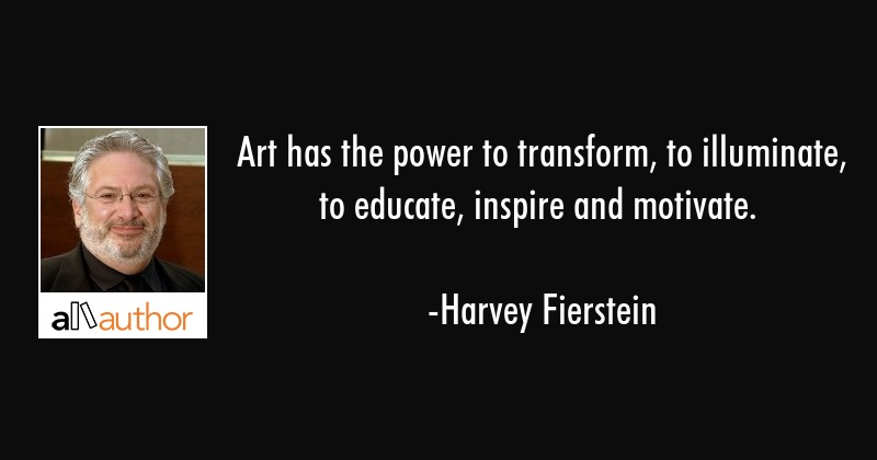 Art has the power to transform, to illuminate, to educate, inspire and motivate. - Harvey Fierstein Quote
