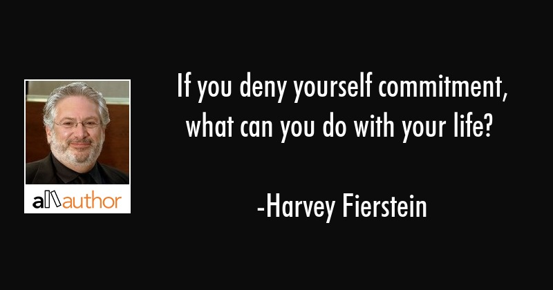 If you deny yourself commitment, what can you do with your life? - Harvey Fierstein Quote